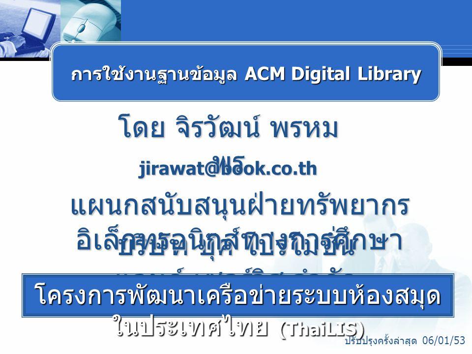 โดย จิรวัฒน์ พรหม พร jirawat@book.co.th บริษัท บุ๊ค โปรโมชั่น แอนด์ เซอร์วิส จำกัด โครงการพัฒนาเครือข่ายระบบห้องสมุด ในประเทศไทย (ThaiLIS) ปรับปรุงครั้งล่าสุด 06/01/53 การใช้งานฐานข้อมูล ACM Digital Library แผนกสนับสนุนฝ่ายทรัพยากร อิเล็กทรอนิกส์ทางการศึกษา