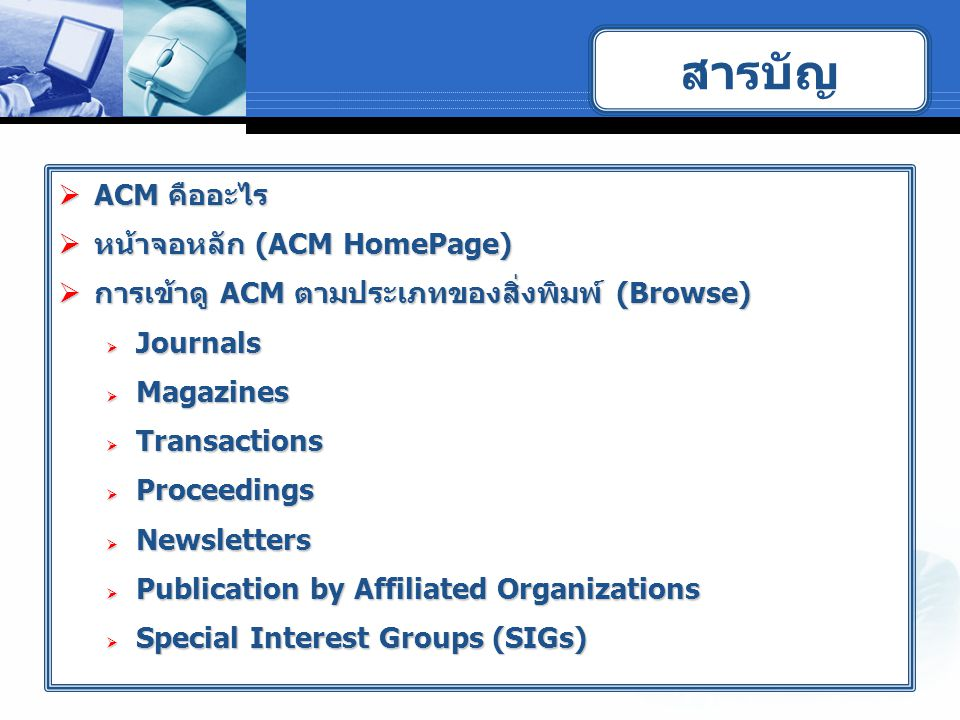  ACM คืออะไร  หน้าจอหลัก (ACM HomePage)  การเข้าดู ACM ตามประเภทของสิ่งพิมพ์ (Browse)  Journals  Magazines  Transactions  Proceedings  Newsletters  Publication by Affiliated Organizations  Special Interest Groups (SIGs) สารบัญ