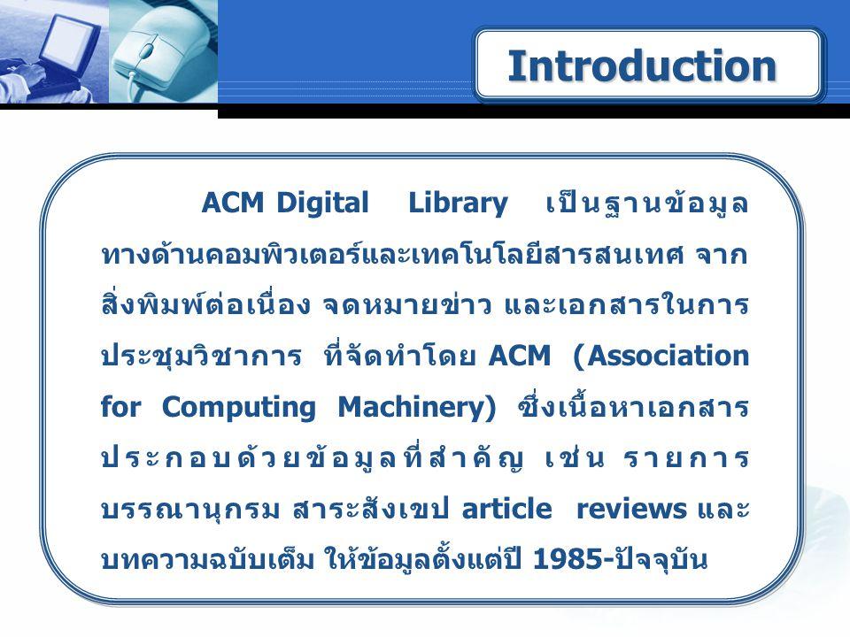 ACM Digital Library เป็นฐานข้อมูล ทางด้านคอมพิวเตอร์และเทคโนโลยีสารสนเทศ จาก สิ่งพิมพ์ต่อเนื่อง จดหมายข่าว และเอกสารในการ ประชุมวิชาการ ที่จัดทำโดย ACM (Association for Computing Machinery) ซึ่งเนื้อหาเอกสาร ประกอบด้วยข้อมูลที่สำคัญ เช่น รายการ บรรณานุกรม สาระสังเขป article reviews และ บทความฉบับเต็ม ให้ข้อมูลตั้งแต่ปี 1985-ปัจจุบัน IntroductionIntroduction
