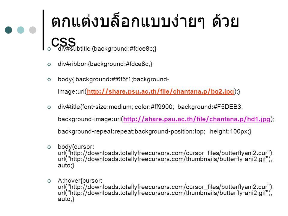 ตกแต่งบล็อกแบบง่ายๆ ด้วย css div#subtitle {background:#fdce8c;} div#ribbon{background:#fdce8c;} body{ background:#f6f5f1;background- image:url(http://share.psu.ac.th/file/chantana.p/bg2.jpg);} div#title{font-size:medium; color:#ff9900; background:#F5DEB3; background-image:url(http://share.psu.ac.th/file/chantana.p/hd1.jpg); background-repeat:repeat;background-position:top; height:100px;} body{cursor: url( http://downloads.totallyfreecursors.com/cursor_files/butterflyani2.cur ), url( http://downloads.totallyfreecursors.com/thumbnails/butterfly-ani2.gif ), auto;} A:hover{cursor: url( http://downloads.totallyfreecursors.com/cursor_files/butterflyani2.cur ), url( http://downloads.totallyfreecursors.com/thumbnails/butterfly-ani2.gif ), auto;}