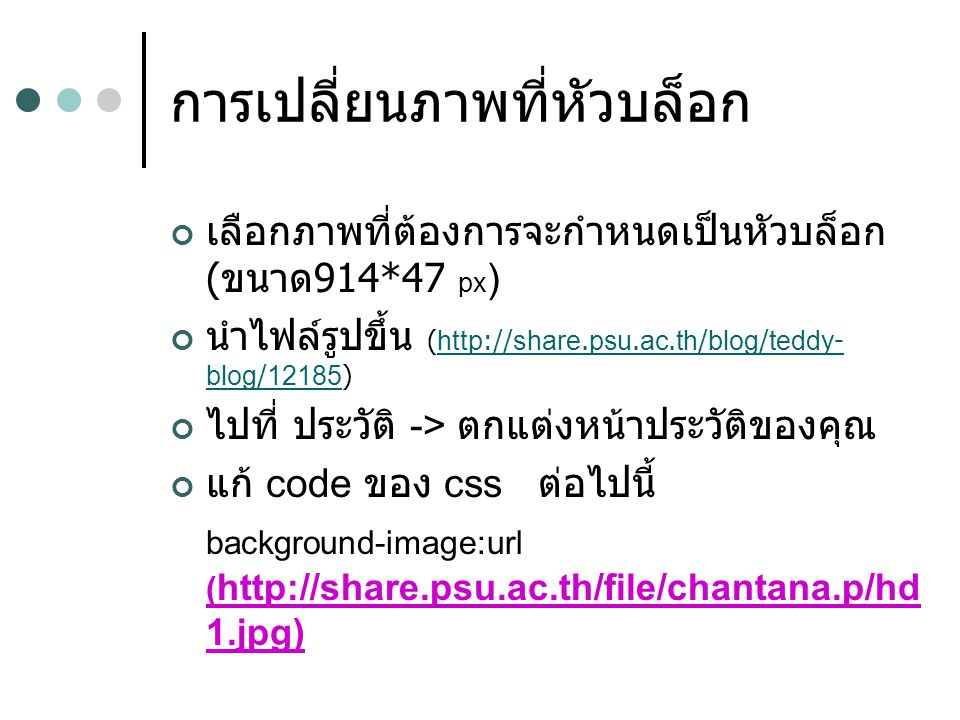 การเปลี่ยนภาพที่หัวบล็อก เลือกภาพที่ต้องการจะกำหนดเป็นหัวบล็อก ( ขนาด 914*47 px ) นำไฟล์รูปขึ้น (http://share.psu.ac.th/blog/teddy- blog/12185)http://share.psu.ac.th/blog/teddy- blog/12185 ไปที่ ประวัติ -> ตกแต่งหน้าประวัติของคุณ แก้ code ของ css ต่อไปนี้ background-image:url ( http://share.psu.ac.th/file/chantana.p/hd 1.jpg)