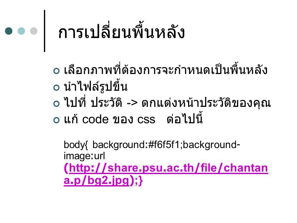 การเปลี่ยนพื้นหลัง เลือกภาพที่ต้องการจะกำหนดเป็นพื้นหลัง นำไฟล์รูปขึ้น ไปที่ ประวัติ -> ตกแต่งหน้าประวัติของคุณ แก้ code ของ css ต่อไปนี้ body{ background:#f6f5f1;background- image:url (http://share.psu.ac.th/file/chantan a.p/bg2.jpg);}