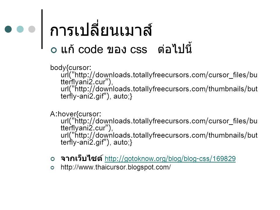 การเปลี่ยนเมาส์ แก้ code ของ css ต่อไปนี้ body{cursor: url( http://downloads.totallyfreecursors.com/cursor_files/bu tterflyani2.cur ), url( http://downloads.totallyfreecursors.com/thumbnails/but terfly-ani2.gif ), auto;} A:hover{cursor: url( http://downloads.totallyfreecursors.com/cursor_files/bu tterflyani2.cur ), url( http://downloads.totallyfreecursors.com/thumbnails/but terfly-ani2.gif ), auto;} จากเว็บไซต์ http://gotoknow.org/blog/blog-css/169829http://gotoknow.org/blog/blog-css/169829 http://www.thaicursor.blogspot.com/