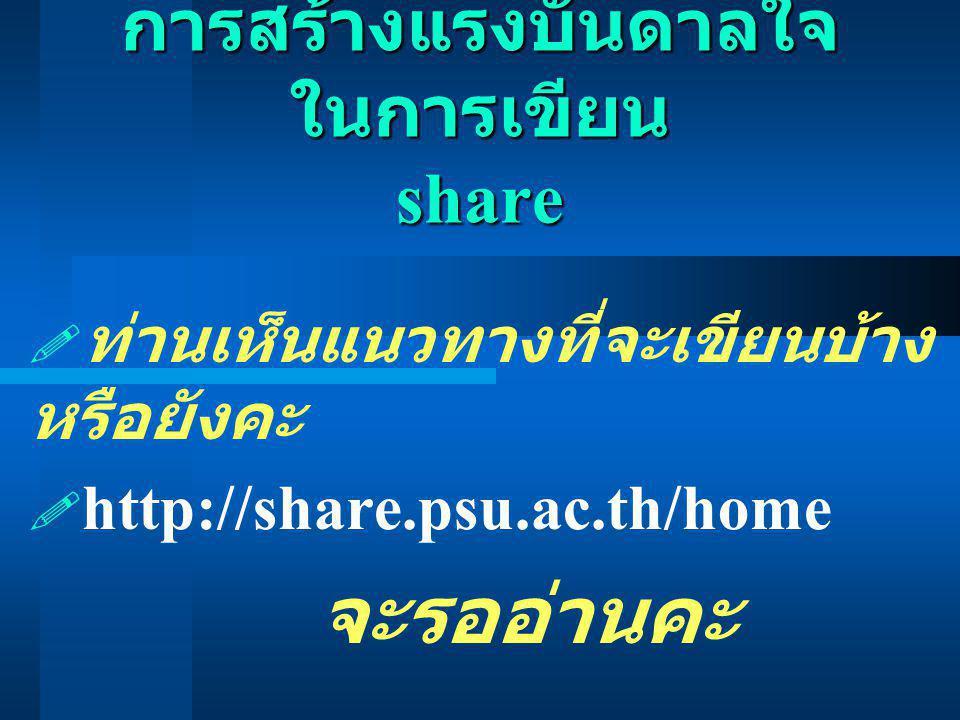 การสร้างแรงบันดาลใจ ในการเขียน share  ท่านเห็นแนวทางที่จะเขียนบ้าง หรือยังคะ  http://share.psu.ac.th/home จะรออ่านคะ