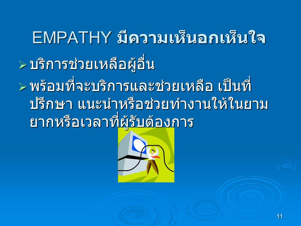 11 EMPATHY มีความเห็นอกเห็นใจ  บริการช่วยเหลือผู้อื่น  พร้อมที่จะบริการและช่วยเหลือ เป็นที่ ปรึกษา แนะนำหรือช่วยทำงานให้ในยาม ยากหรือเวลาที่ผู้รับต้