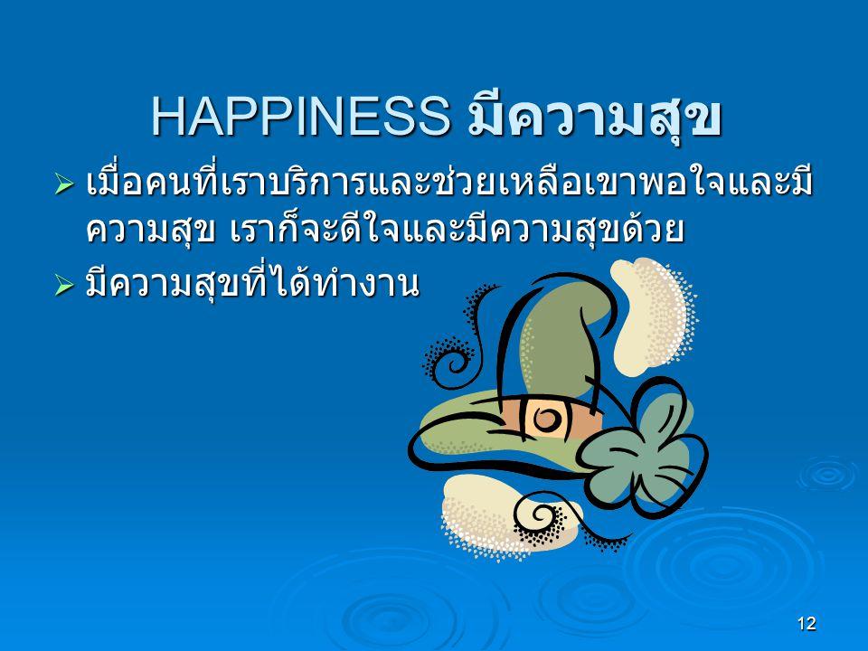 12 HAPPINESS มีความสุข  เมื่อคนที่เราบริการและช่วยเหลือเขาพอใจและมี ความสุข เราก็จะดีใจและมีความสุขด้วย  มีความสุขที่ได้ทำงาน