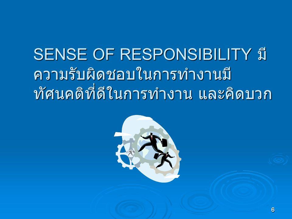 6 SENSE OF RESPONSIBILITY มี ความรับผิดชอบในการทำงานมี ทัศนคติที่ดีในการทำงาน และคิดบวก