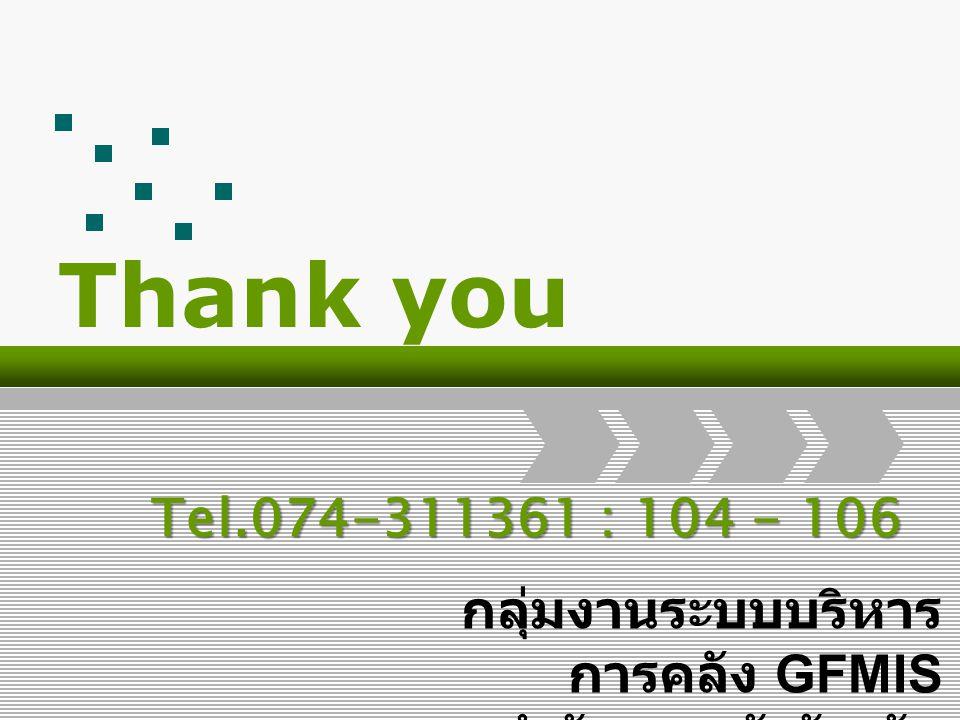 Thank you กลุ่มงานระบบบริหาร การคลัง GFMIS สำนักงานคลังจังหวัด สงขลา Tel.074-311361 : 104 - 106
