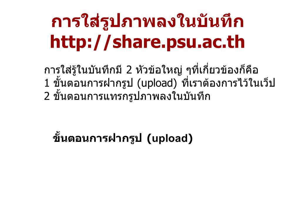 การใส่รู้ในบันทึกมี 2 หัวข้อใหญ่ ๆที่เกี่ยวข้องก็คือ 1 ขั้นตอนการฝากรูป (upload) ที่เราต้องการไว้ในเว็ป 2 ขั้นตอนการแทรกรูปภาพลงในบันทึก การใส่รูปภาพลงในบันทึก http://share.psu.ac.th ขั้นตอนการฝากรูป (upload)