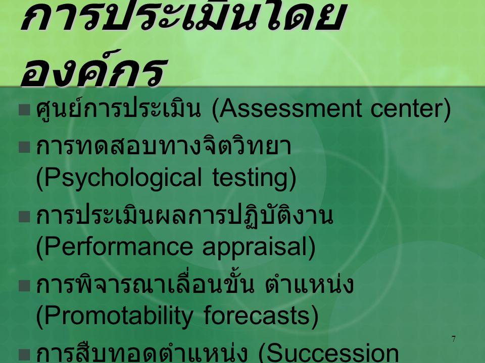 7 การประเมินโดย องค์กร ศูนย์การประเมิน (Assessment center) การทดสอบทางจิตวิทยา (Psychological testing) การประเมินผลการปฏิบัติงาน (Performance appraisa