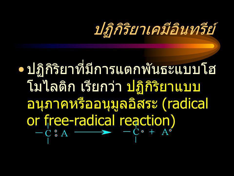 ปฏิกิริยาเคมีอินทรีย์ ปฏิกิริยาที่มีการแตกพันธะแบบโฮ โมไลติก เรียกว่า ปฏิกิริยาแบบ อนุภาคหรืออนุมูลอิสระ (radical or free-radical reaction)