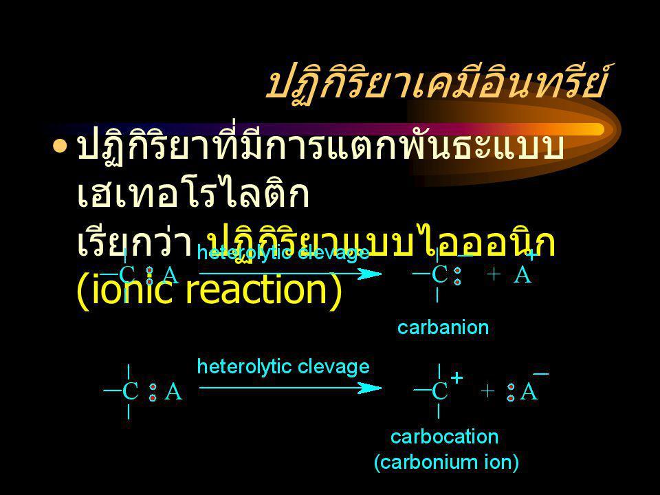 ปฏิกิริยาเคมีอินทรีย์ ปฏิกิริยาที่มีการแตกพันธะแบบ เฮเทอโรไลติก เรียกว่า ปฏิกิริยาแบบไอออนิก (ionic reaction)