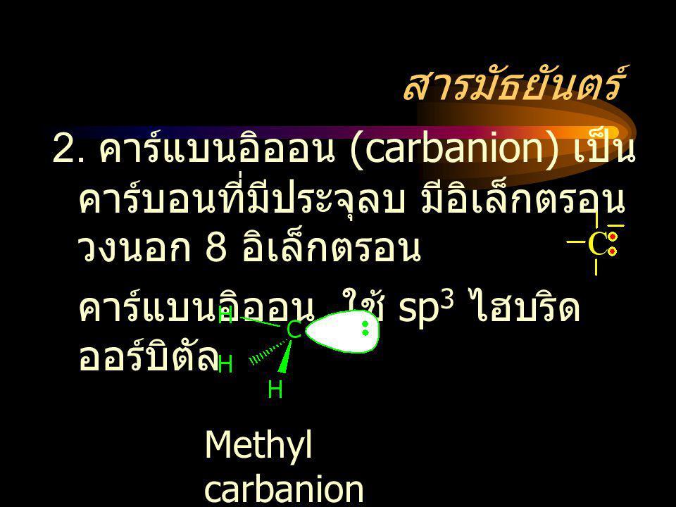 สารมัธยันตร์ 2. คาร์แบนอิออน (carbanion) เป็น คาร์บอนที่มีประจุลบ มีอิเล็กตรอน วงนอก 8 อิเล็กตรอน คาร์แบนอิออน ใช้ sp 3 ไฮบริด ออร์บิตัล Methyl carban