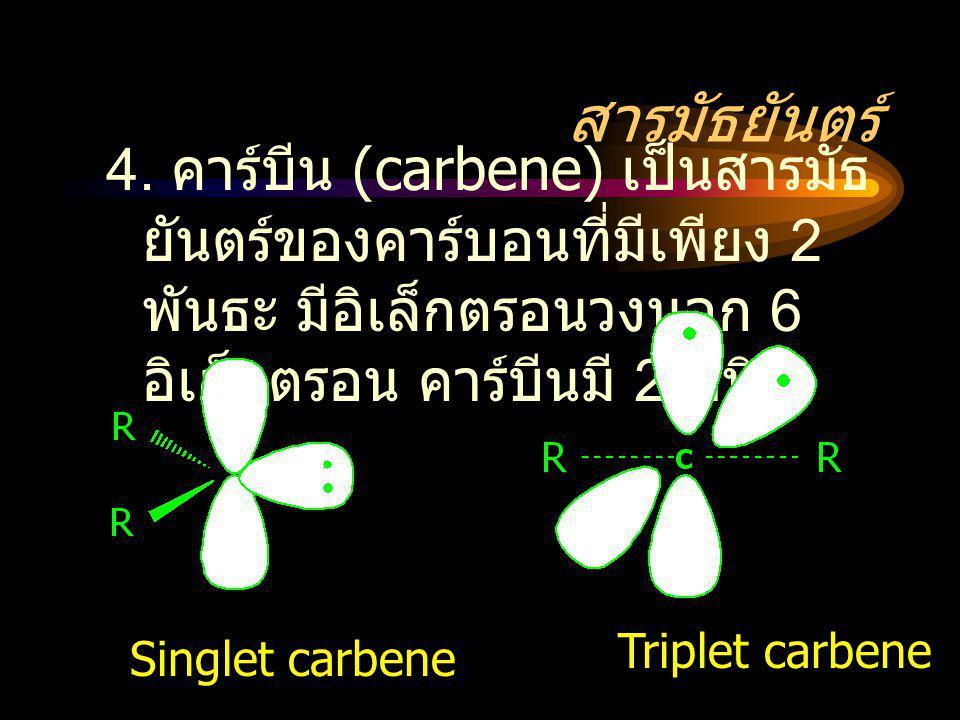 สารมัธยันตร์ 4. คาร์บีน (carbene) เป็นสารมัธ ยันตร์ของคาร์บอนที่มีเพียง 2 พันธะ มีอิเล็กตรอนวงนอก 6 อิเล็กตรอน คาร์บีนมี 2 ชนิด Singlet carbene Triple
