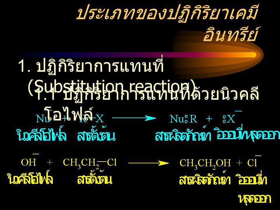 ประเภทของปฏิกิริยาเคมี อินทรีย์ 1. ปฏิกิริยาการแทนที่ (Substitution reaction) 1.1 ปฏิกิริยาการแทนที่ด้วยนิวคลี โอไฟล์