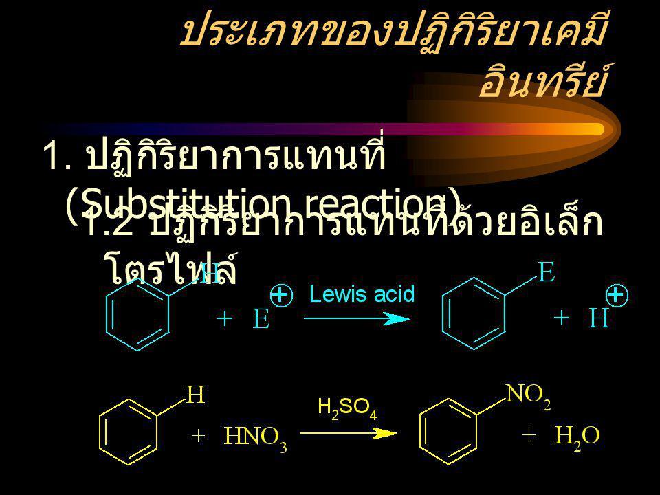 ประเภทของปฏิกิริยาเคมี อินทรีย์ 1. ปฏิกิริยาการแทนที่ (Substitution reaction) 1.2 ปฏิกิริยาการแทนที่ด้วยอิเล็ก โตรไฟล์
