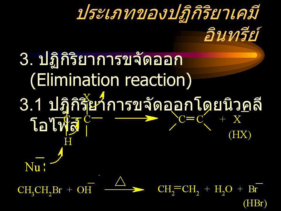ประเภทของปฏิกิริยาเคมี อินทรีย์ 3. ปฏิกิริยาการขจัดออก (Elimination reaction) 3.1 ปฎิกิริยาการขจัดออกโดยนิวคลี โอไฟล์