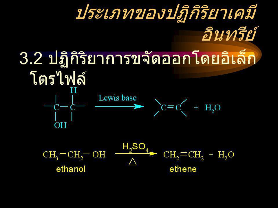 ประเภทของปฏิกิริยาเคมี อินทรีย์ 3.2 ปฏิกิริยาการขจัดออกโดยอิเล็ก โตรไฟล์