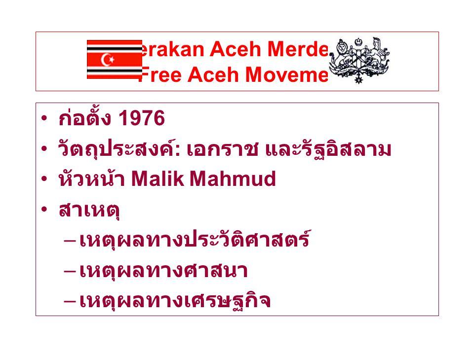 Gerakan Aceh Merdeka - Free Aceh Movement ก่อตั้ง 1976 วัตถุประสงค์ : เอกราช และรัฐอิสลาม หัวหน้า Malik Mahmud สาเหตุ – เหตุผลทางประวัติศาสตร์ – เหตุผลทางศาสนา – เหตุผลทางเศรษฐกิจ