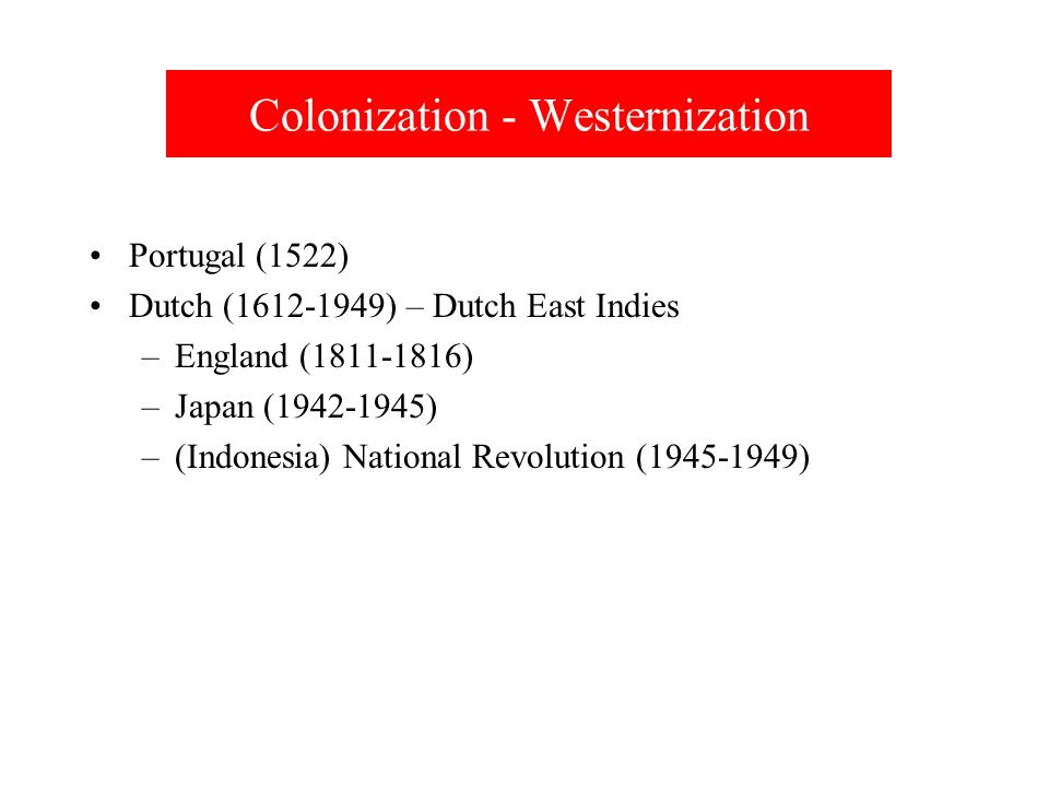 Colonization - Westernization Portugal (1522) Dutch (1612-1949) – Dutch East Indies –England (1811-1816) –Japan (1942-1945) –(Indonesia) National Revolution (1945-1949)