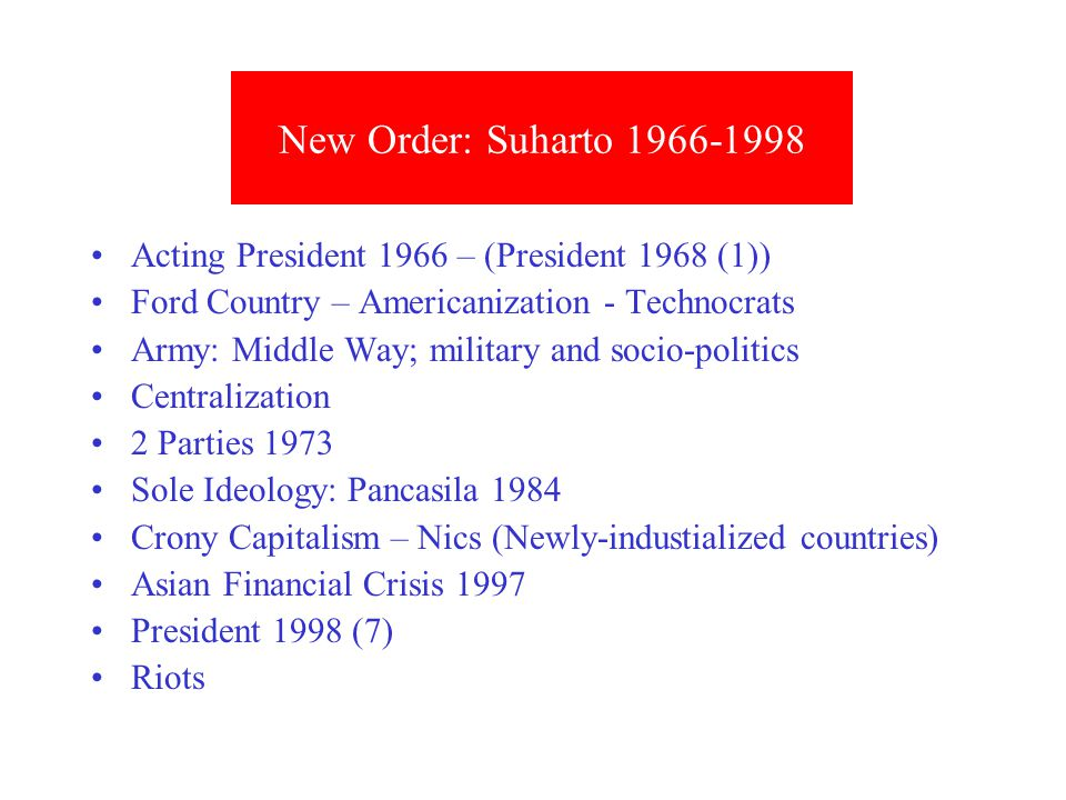 Acting President 1966 – (President 1968 (1)) Ford Country – Americanization - Technocrats Army: Middle Way; military and socio-politics Centralization 2 Parties 1973 Sole Ideology: Pancasila 1984 Crony Capitalism – Nics (Newly-industialized countries) Asian Financial Crisis 1997 President 1998 (7) Riots