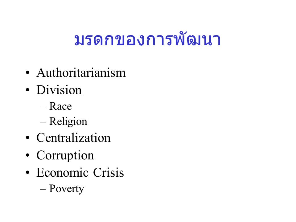 มรดกของการพัฒนา Authoritarianism Division –Race –Religion Centralization Corruption Economic Crisis –Poverty