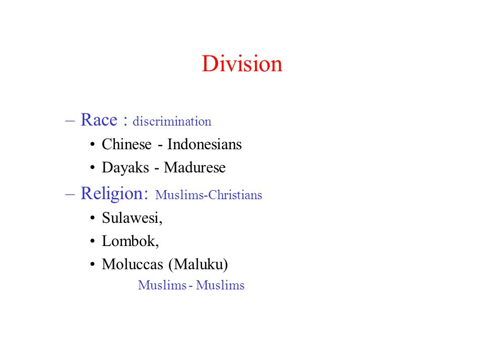 Division –Race : discrimination Chinese - Indonesians Dayaks - Madurese –Religion: Muslims-Christians Sulawesi, Lombok, Moluccas (Maluku) Muslims - Muslims