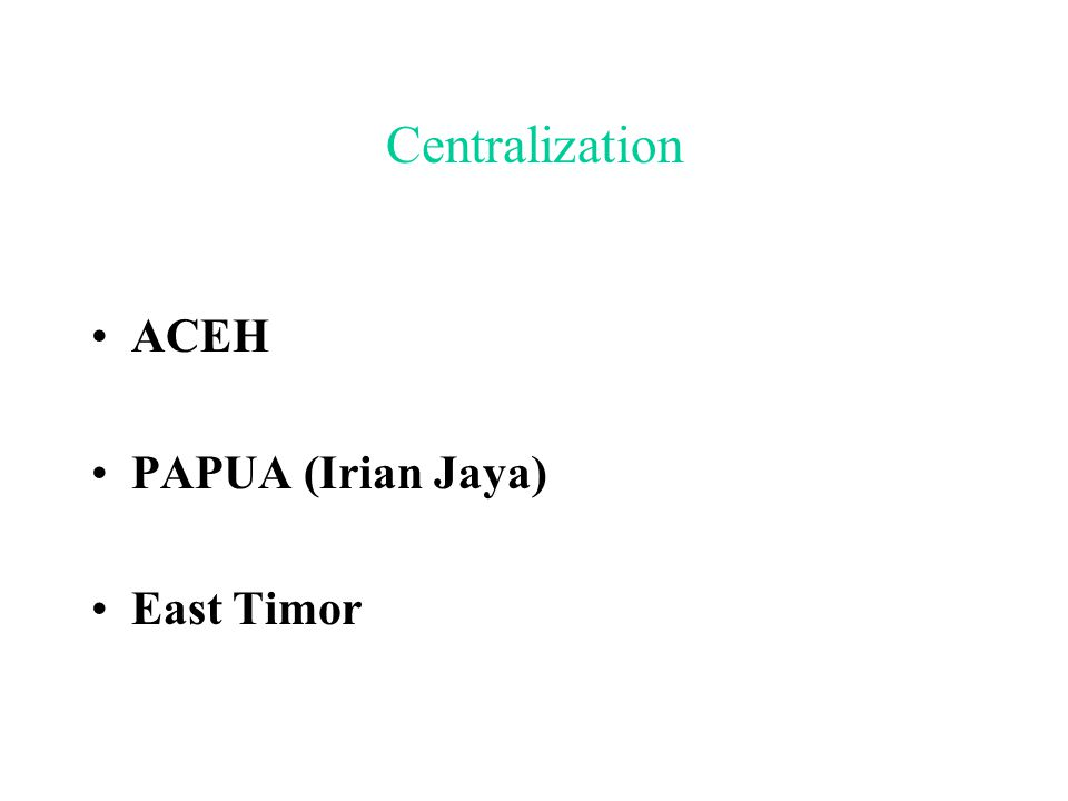 Centralization ACEH PAPUA (Irian Jaya) East Timor