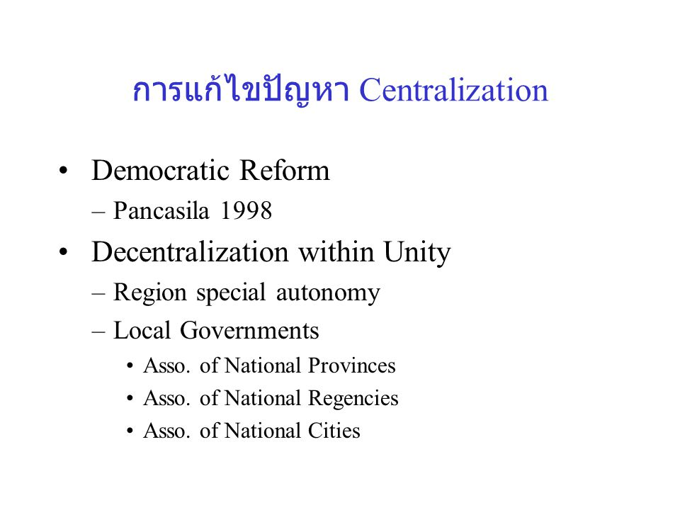 การแก้ไขปัญหา Centralization Democratic Reform –Pancasila 1998 Decentralization within Unity –Region special autonomy –Local Governments Asso.
