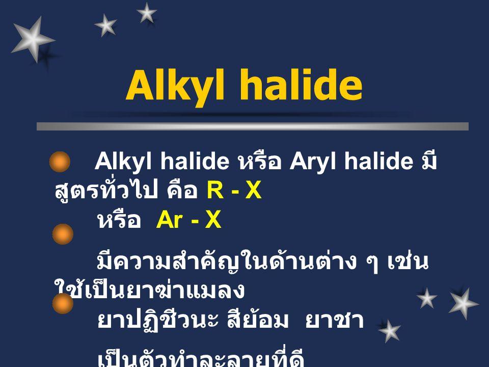 Alkyl halide หรือ Aryl halide มี สูตรทั่วไป คือ R - X หรือ Ar - X มีความสำคัญในด้านต่าง ๆ เช่น ใช้เป็นยาฆ่าแมลง ยาปฏิชีวนะ สีย้อม ยาชา เป็นตัวทำละลายท