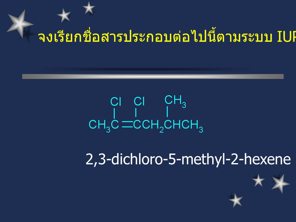 จงเรียกชื่อสารประกอบต่อไปนี้ตามระบบ IUPAC 2,3-dichloro-5-methyl-2-hexene