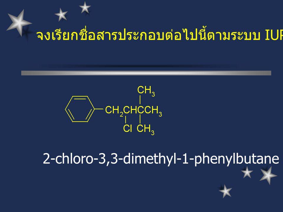 จงเรียกชื่อสารประกอบต่อไปนี้ตามระบบ IUPAC 2-chloro-3,3-dimethyl-1-phenylbutane