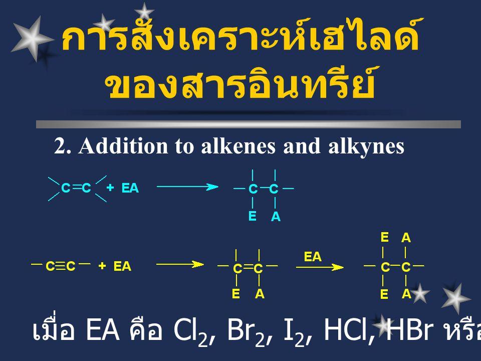 2. Addition to alkenes and alkynes การสังเคราะห์เฮไลด์ ของสารอินทรีย์ เมื่อ EA คือ Cl 2, Br 2, I 2, HCl, HBr หรือ HI