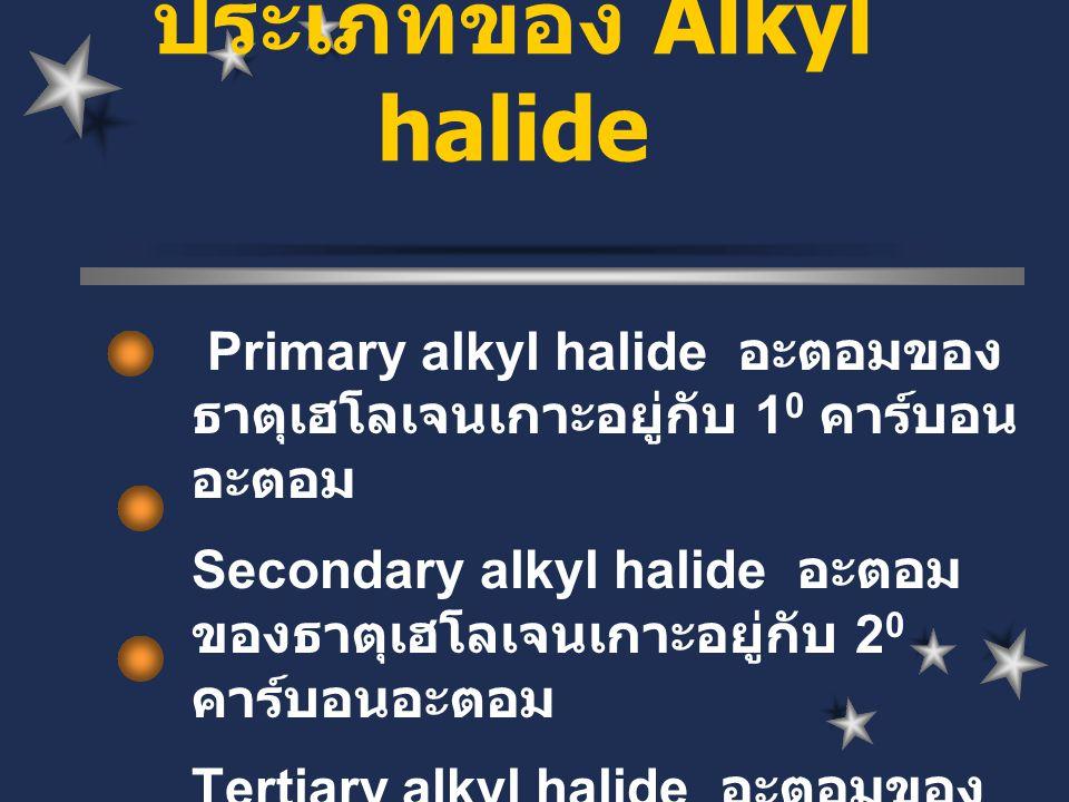 Primary alkyl halide อะตอมของ ธาตุเฮโลเจนเกาะอยู่กับ 1 0 คาร์บอน อะตอม Secondary alkyl halide อะตอม ของธาตุเฮโลเจนเกาะอยู่กับ 2 0 คาร์บอนอะตอม Tertiar