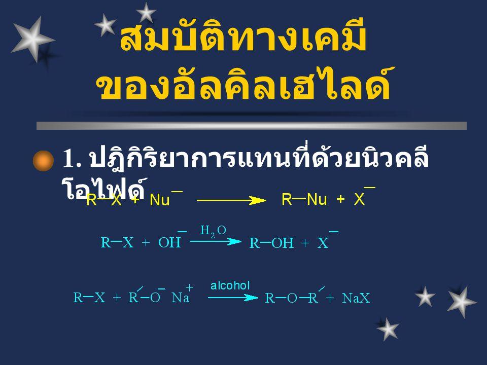 1. ปฎิกิริยาการแทนที่ด้วยนิวคลี โอไฟด์ สมบัติทางเคมี ของอัลคิลเฮไลด์
