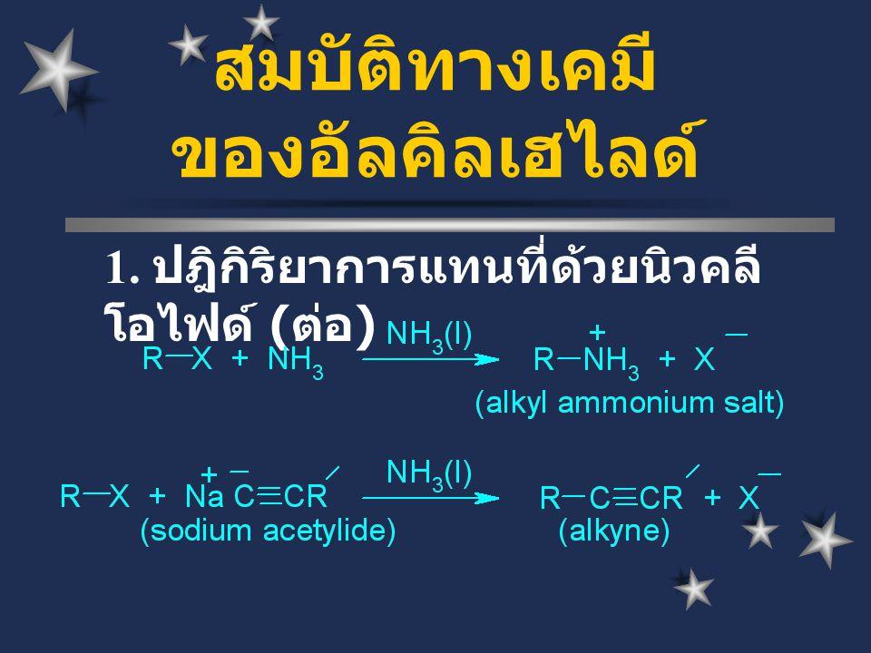 1. ปฎิกิริยาการแทนที่ด้วยนิวคลี โอไฟด์ ( ต่อ ) สมบัติทางเคมี ของอัลคิลเฮไลด์