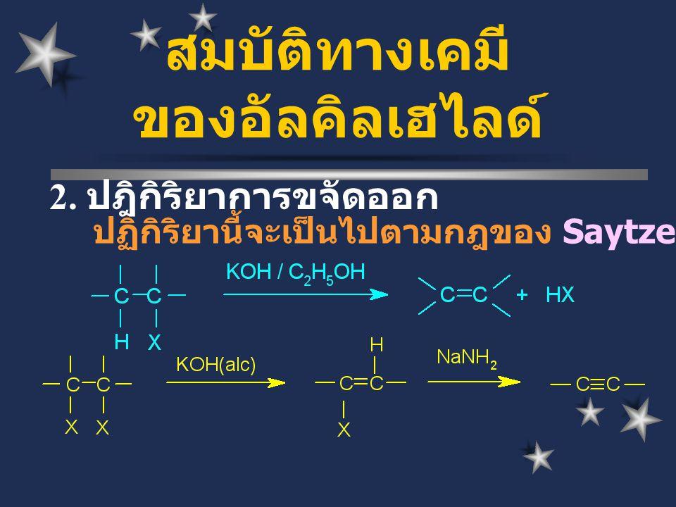 2. ปฎิกิริยาการขจัดออก ปฏิกิริยานี้จะเป็นไปตามกฎของ Saytzeff สมบัติทางเคมี ของอัลคิลเฮไลด์