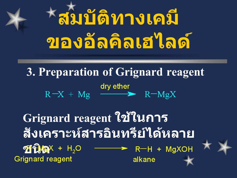 3. Preparation of Grignard reagent Grignard reagent ใช้ในการ สังเคราะห์สารอินทรีย์ได้หลาย ชนิด สมบัติทางเคมี ของอัลคิลเฮไลด์