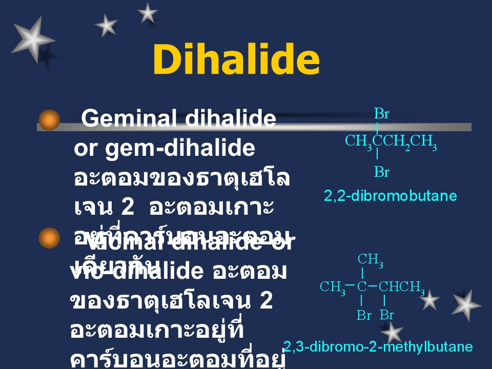 Dihalide Geminal dihalide or gem-dihalide อะตอมของธาตุเฮโล เจน 2 อะตอมเกาะ อยู่ที่คาร์บอนอะตอม เดียวกัน Vicinal dihalide or vic-dihalide อะตอม ของธาตุ