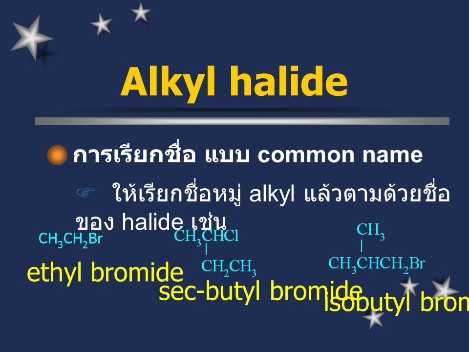 การเรียกชื่อ แบบ common name  ให้เรียกชื่อหมู่ alkyl แล้วตามด้วยชื่อ ของ halide เช่น Alkyl halide ethyl bromide sec-butyl bromide isobutyl bromide
