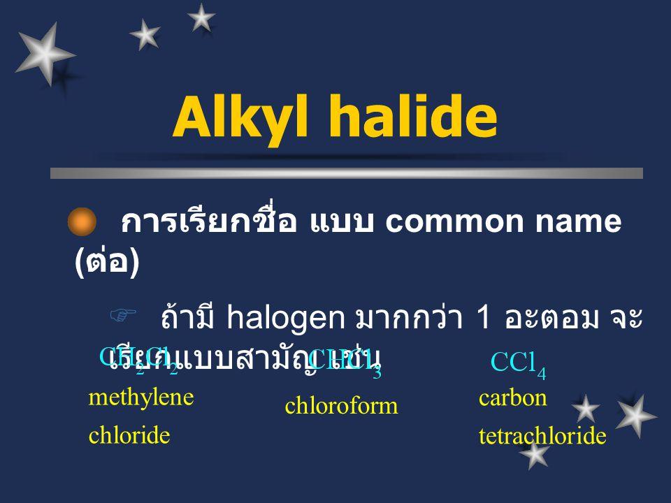 การเรียกชื่อ แบบ common name ( ต่อ )  ถ้ามี halogen มากกว่า 1 อะตอม จะ เรียกแบบสามัญ เช่น Alkyl halide methylene chloride carbon tetrachloride chloro