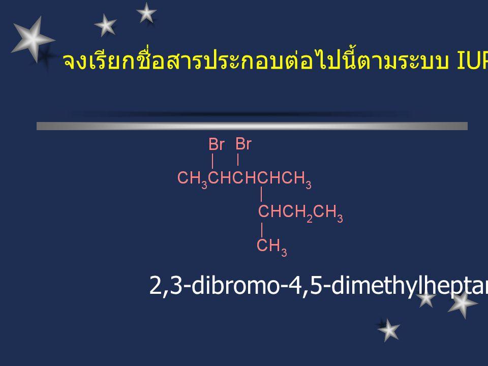 จงเรียกชื่อสารประกอบต่อไปนี้ตามระบบ IUPAC 2,3-dibromo-4,5-dimethylheptane