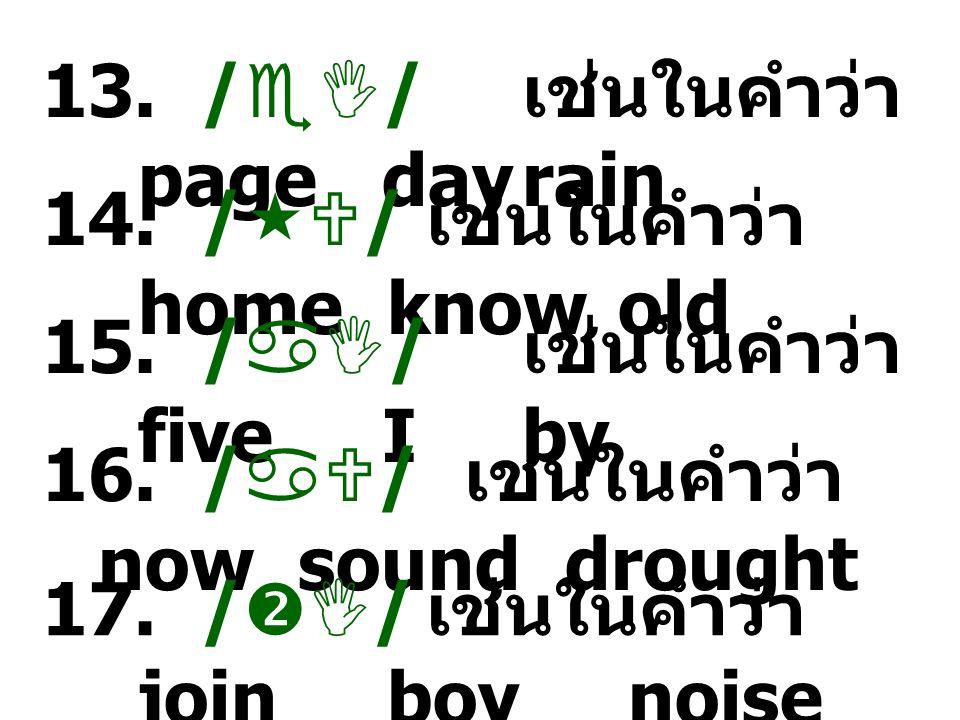13./  / เช่นในคำว่า page dayrain 14. /  / เช่นในคำว่า home knowold 15.