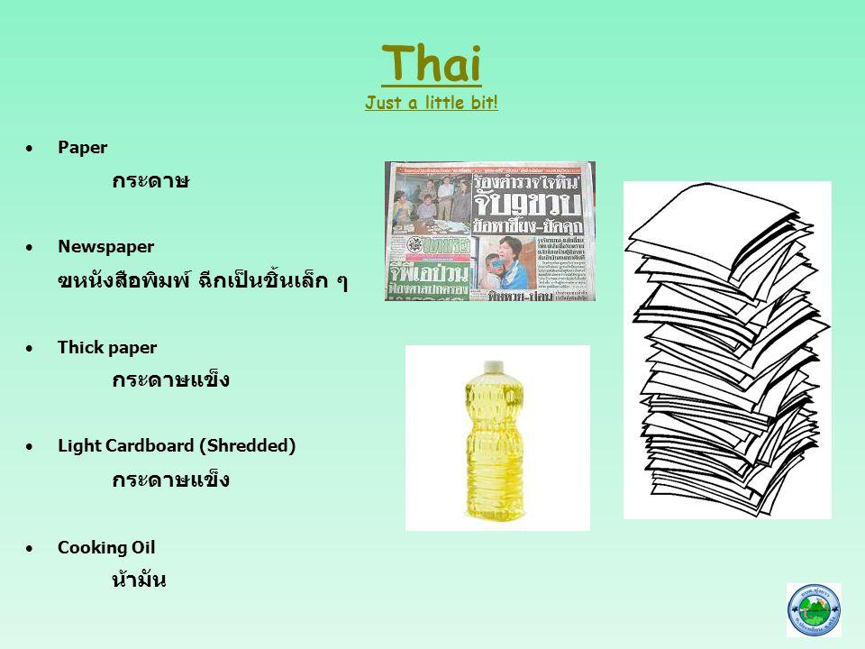 Thai Just a little bit!  Paper กระดาษ  Newspaper ฃหนังสือพิมพ์ ฉีกเป็นชิ้นเล็ก ๆ  Thick paper กระดาษแข็ง  Light Cardboard (Shredded) กระดาษแข็ง 