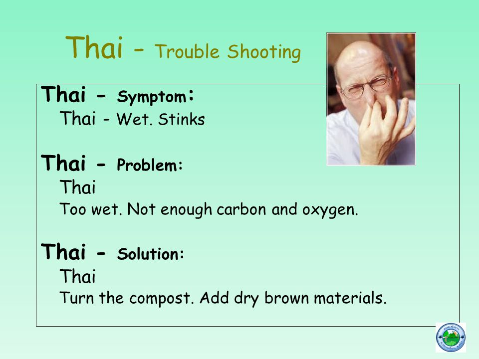 Thai - Trouble Shooting Thai - Symptom : Thai - Wet. Stinks Thai - Problem: Thai Too wet. Not enough carbon and oxygen. Thai - Solution: Thai Turn the
