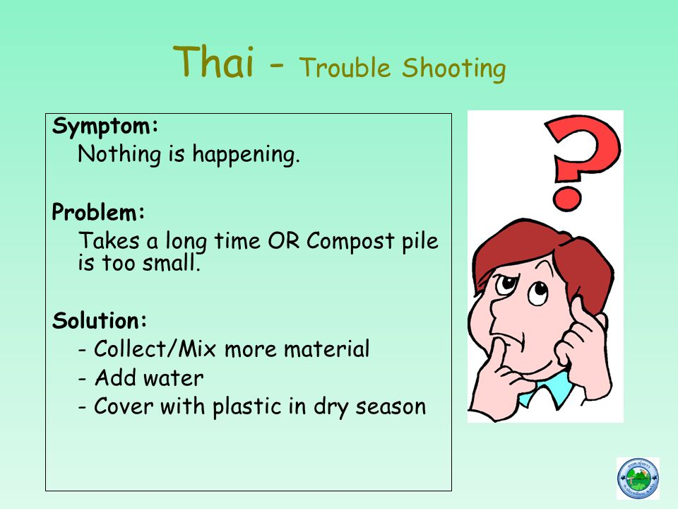 Thai - Trouble Shooting Symptom: Nothing is happening. Problem: Takes a long time OR Compost pile is too small. Solution: - Collect/Mix more material