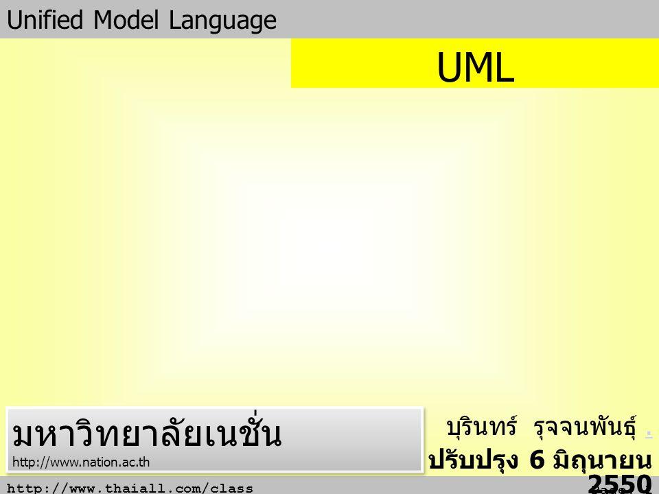http://www.thaiall.com/class Page: 2 ความหมาย UML (Unified Modeling Language) เป็นเครื่องมือใหม่ที่ได้รับการ ยอมรับเพิ่มขึ้นตลอดเวลา เริ่มประยุกต์ใช้กับ ระบบงานมากขึ้น เพราะเป็นเครื่องมือที่มี ความหลากหลายในการแสดงแบบ ซอฟต์แวร์ เป็นโมเดลมาตรฐานที่ใช้หลักการ ออกแบบ OOP (Object Oriented Programming) รูปแบบของภาษามี Notation เป็นสัญลักษณ์สำหรับสื่อ ความหมาย มีกฎระเบียบที่มีความหมายต่อ การเขียนโปรแกรม (Coding) ดังนั้นการใช้ UML จะต้องทราบความหมายของ Notation เช่น generalize, association, dependency, class และ package สิ่ง เหล่านี้มีความจำเป็นต่อการตีความการ ออกแบบ ก่อนนำไป Implement ระบบงาน จริง