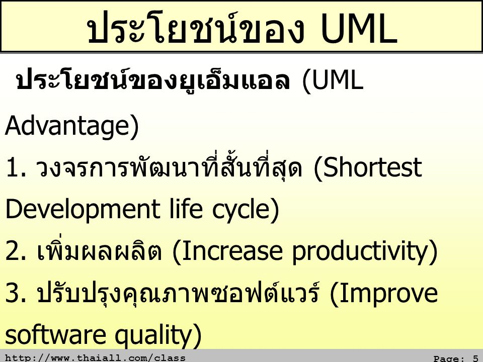 http://www.thaiall.com/class Page: 5 ประโยชน์ของ UML ประโยชน์ของยูเอ็มแอล (UML Advantage) 1. วงจรการพัฒนาที่สั้นที่สุด (Shortest Development life cycl