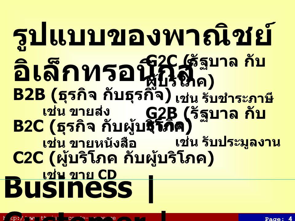 http://www.thaiall.com/e-commerce Page: 4 รูปแบบของพาณิชย์ อิเล็กทรอนิกส์ B2B ( ธุรกิจ กับธุรกิจ ) เช่น ขายส่ง B2C ( ธุรกิจ กับผู้บริโภค ) เช่น ขายหนังสือ C2C ( ผู้บริโภค กับผู้บริโภค ) เช่น ขาย CD Business | Customer | Government G2C ( รัฐบาล กับ ผู้บริโภค ) เช่น รับชำระภาษี G2B ( รัฐบาล กับ ธุรกิจ ) เช่น รับประมูลงาน