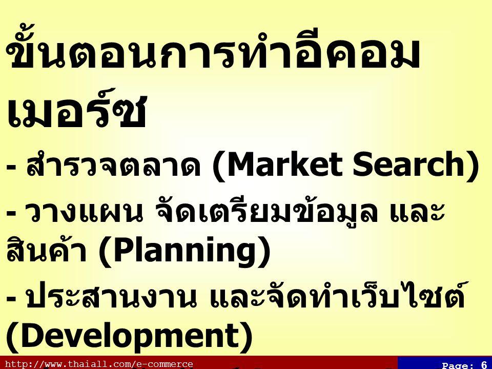 http://www.thaiall.com/e-commerce Page: 6 ขั้นตอนการทำ อีคอม เมอร์ซ - สำรวจตลาด (Market Search) - วางแผน จัดเตรียมข้อมูล และ สินค้า (Planning) - ประสานงาน และจัดทำเว็บไซต์ (Development) - ประชาสัมพันธ์ (Promotion) - รับคำสั่งซื้อ ส่งสินค้า และรับเงิน (Activities) - ประเมินผล และบำรุงรักษา (Evaluation)